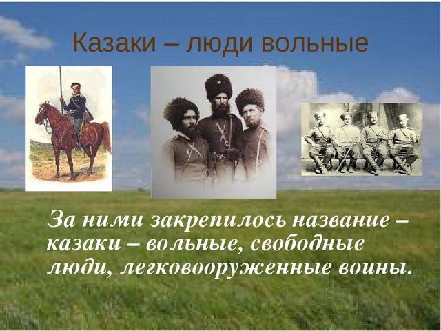 Казаки – люди вольные За ними закрепилось название – казаки – вольные, свобод...