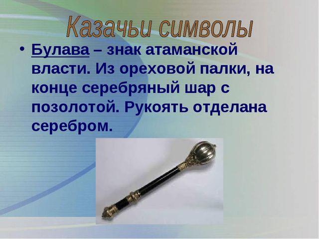 Булава – знак атаманской власти. Из ореховой палки, на конце серебряный шар с...