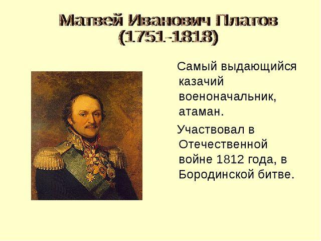 Самый выдающийся казачий военоначальник, атаман. Участвовал в Отечественной...