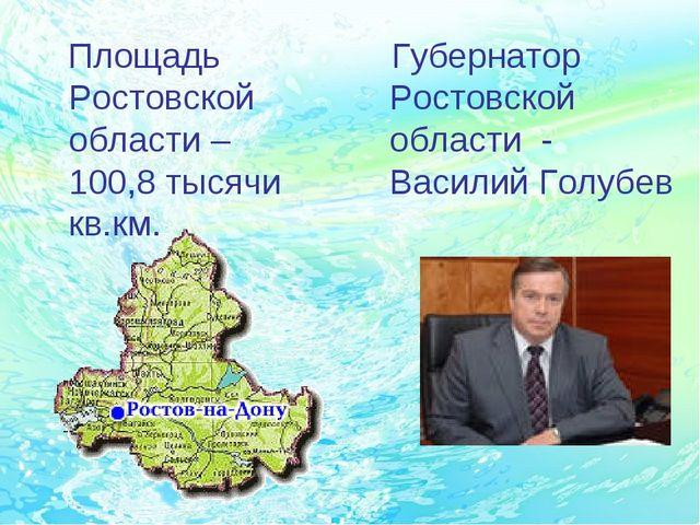 Площадь Ростовской области – 100,8 тысячи кв.км. Губернатор Ростовской обла...