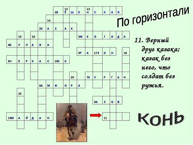 11. Верный друг казака; казак без него, что солдат без ружья.