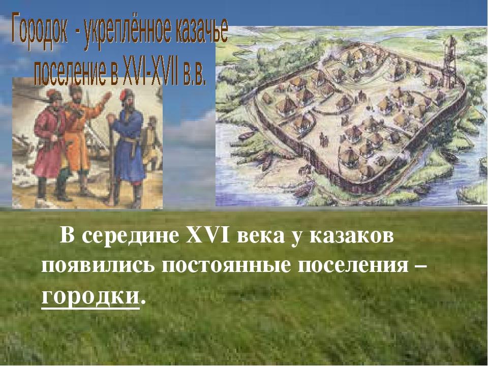В середине XVI века у казаков появились постоянные поселения – городки.