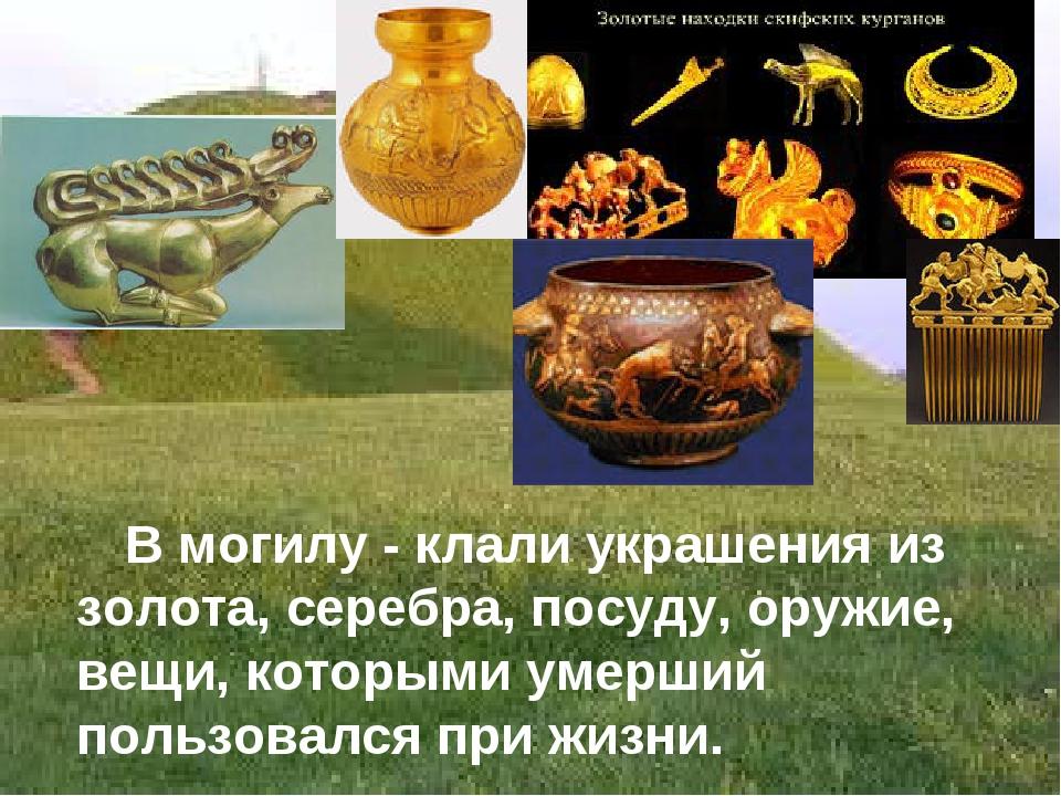 В могилу - клали украшения из золота, серебра, посуду, оружие, вещи, которым...