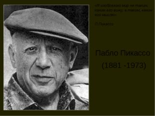 Пабло Пикассо (1881 -1973) «Я изображаю мир не таким, каким его вижу, а таким