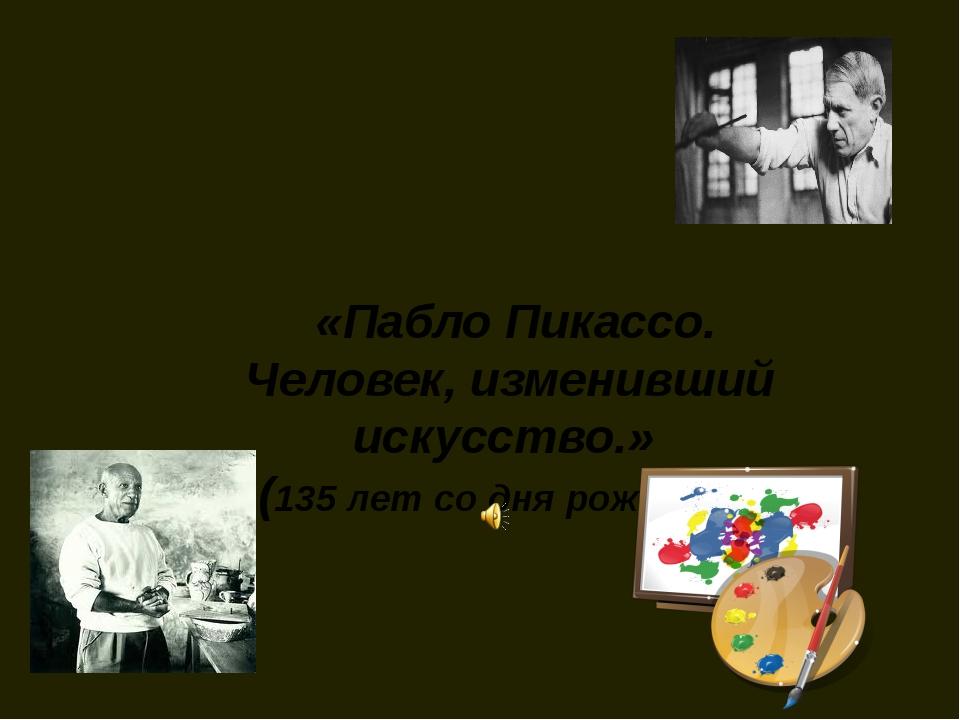 «Пабло Пикассо. Человек, изменивший искусство.» (135 лет со дня рождения)