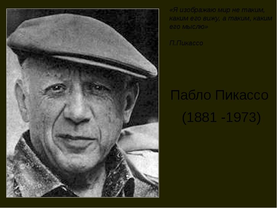 Пабло Пикассо (1881 -1973) «Я изображаю мир не таким, каким его вижу, а таким...