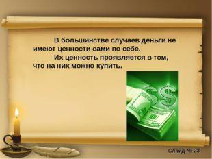 В большинстве случаев деньги не имеют ценности сами по себе. Их ценность пр