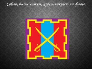 Сабли, быть может, крест-накрест на флаге.