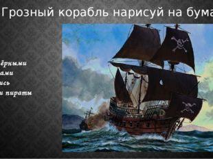 Под чёрными парусами мчались злодеи пираты Грозный корабль нарисуй на бумаге!