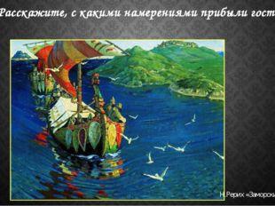 Расскажите, с какими намерениями прибыли гости Н.Рерих «Заморские гости»