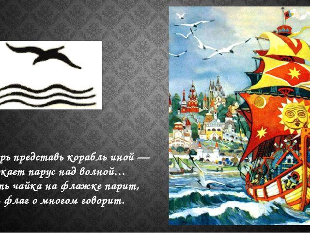 Теперь представь корабль иной — Сверкает парус над волной… Пусть чайка на фла...