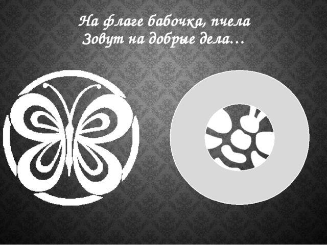 На флаге бабочка, пчела Зовут на добрые дела…