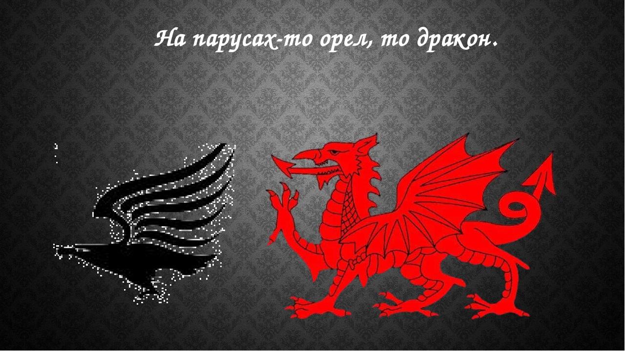 На парусах-то орел, то дракон.