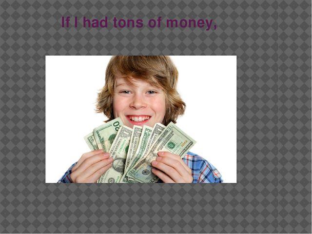 If I had tons of money,