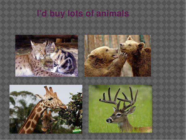 I'd buy lots of animals