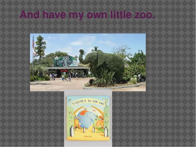 And have my own little zoo.