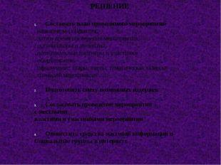РЕШЕНИЕ Составить план проводимого мероприятия . название мероприятия, . дата