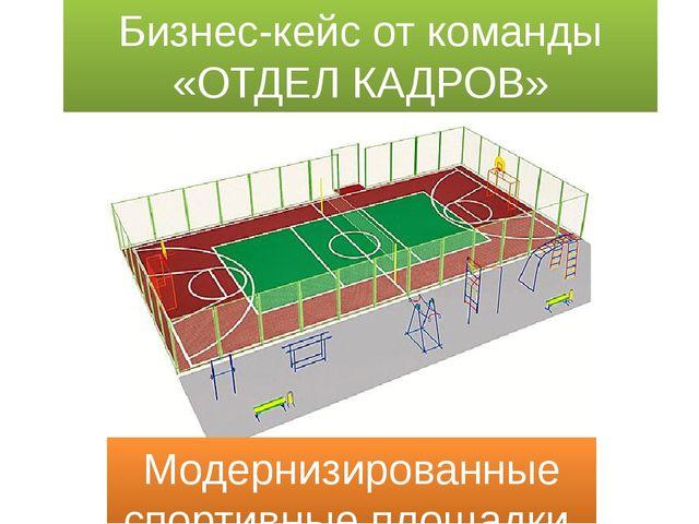 Бизнес-кейс от команды «ОТДЕЛ КАДРОВ» Модернизированные спортивные площадки.