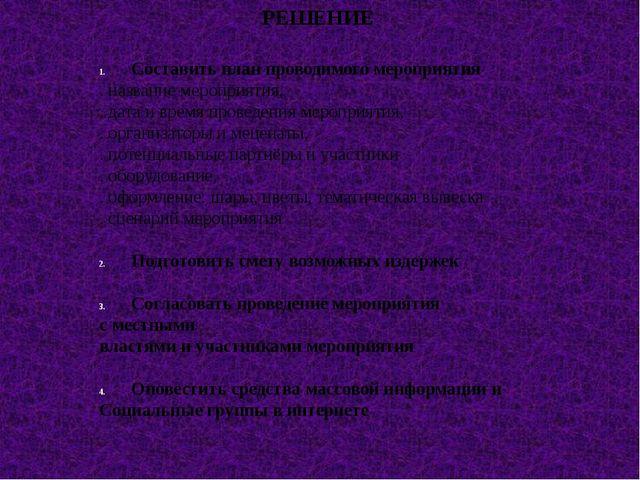 РЕШЕНИЕ Составить план проводимого мероприятия . название мероприятия, . дата...