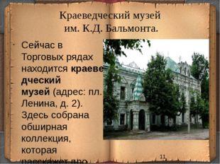 Краеведческий музей им. К.Д. Бальмонта. Сейчас в Торговых рядах находитсякра