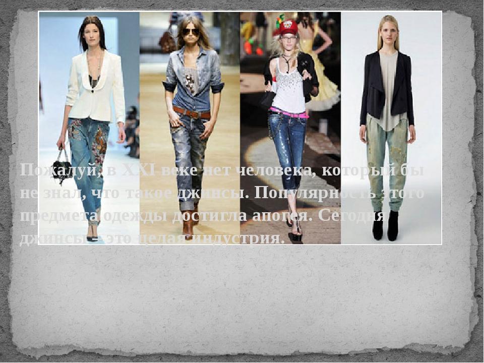 Пожалуй, в XXI веке нет человека, который бы не знал, что такое джинсы. Попу...