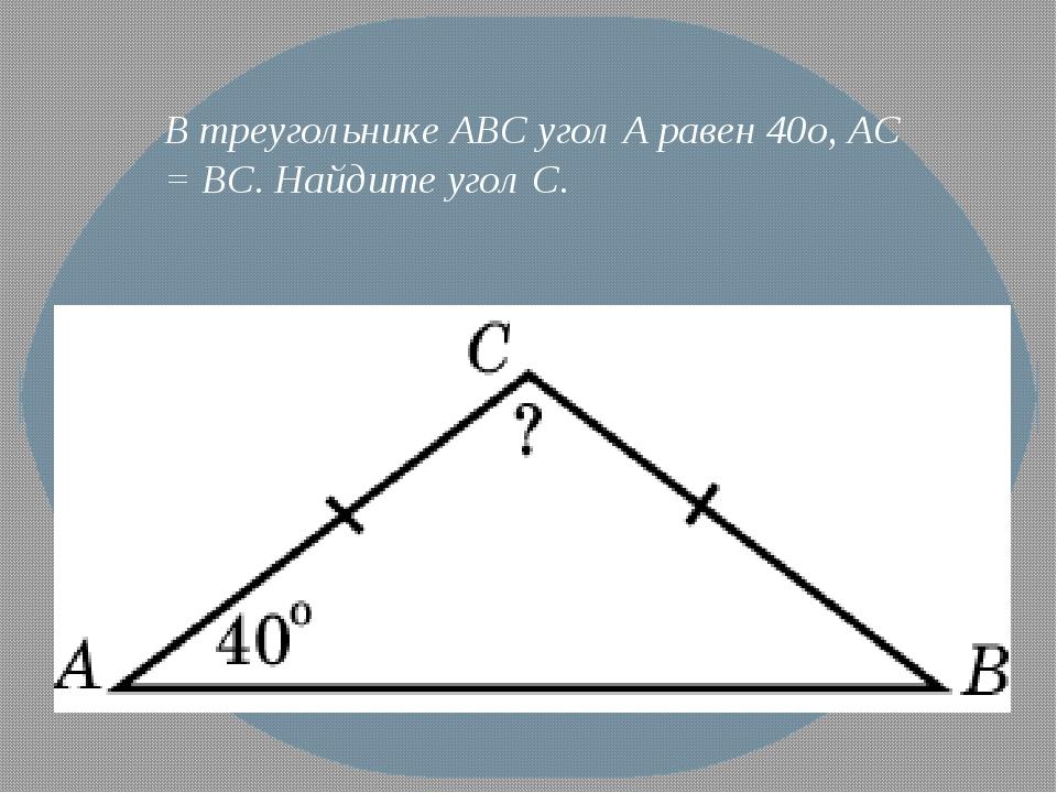 В треугольнике ABC угол A равен 40o, AC = BC. Найдите угол C.
