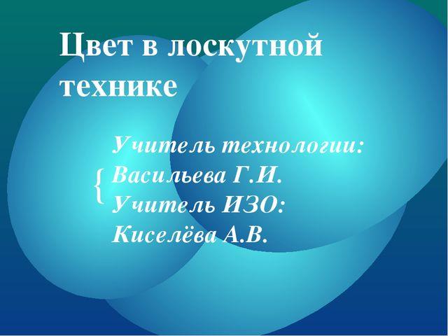 Цвет в лоскутной технике Учитель технологии: Васильева Г.И. Учитель ИЗО: Кисе...