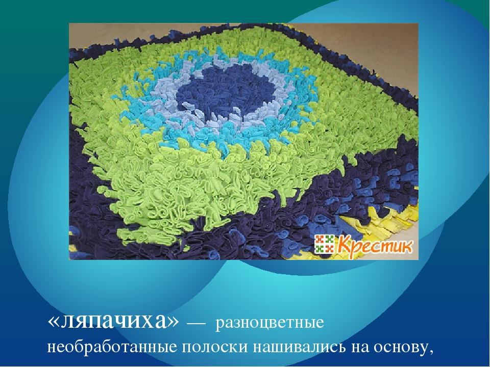«ляпачиха» — разноцветные необработанные полоски нашивались на основу,