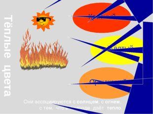 Тёплые цвета Они ассоциируются с солнцем, с огнем, с тем, что в природе даёт