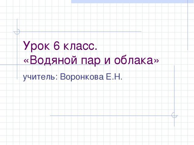 Урок 6 класс. «Водяной пар и облака» учитель: Воронкова Е.Н.