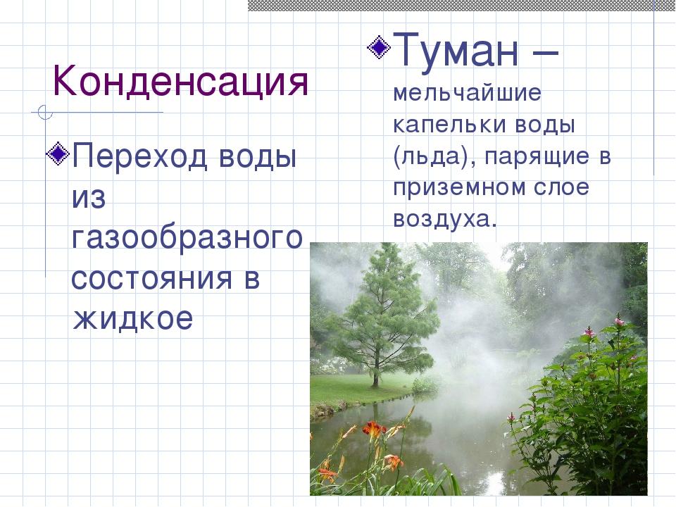 Конденсация Переход воды из газообразного состояния в жидкое Туман – мельчайш...