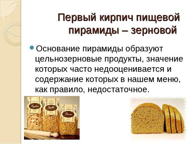 Первый кирпич пищевой пирамиды – зерновой  Основание пирамиды образуют цельн...