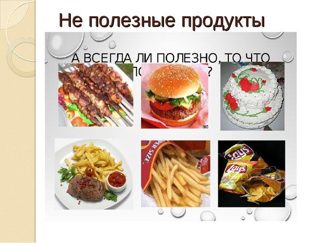 Не полезные продукты