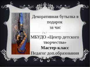 Декоративная бутылка в подарок за час МБУДО «Центр детского творчества» Масте
