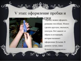 V этап: оформление пробки и дна бутылки Пробку можно оформить разными способа