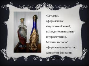 Бутылки, оформленные натуральной кожей, выглядят оригинально и торжественно.