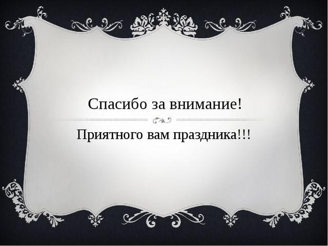 Спасибо за внимание! Приятного вам праздника!!!
