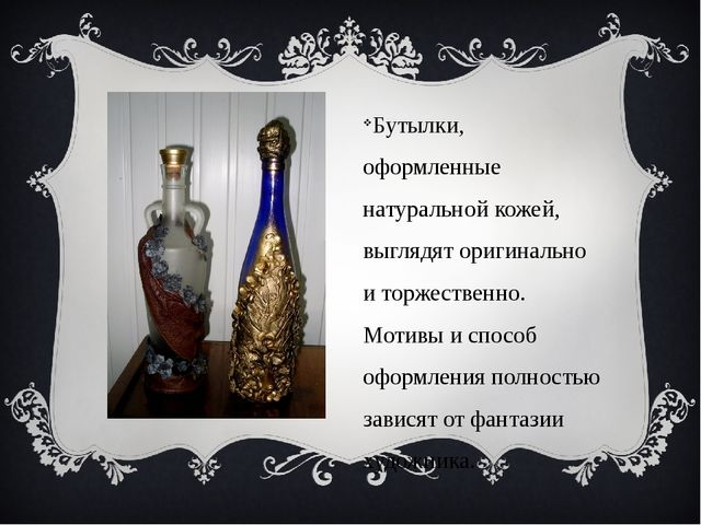 Бутылки, оформленные натуральной кожей, выглядят оригинально и торжественно....
