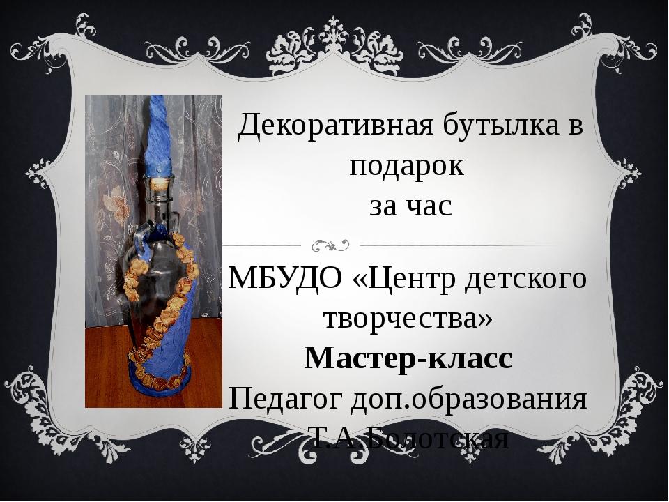 Декоративная бутылка в подарок за час МБУДО «Центр детского творчества» Масте...