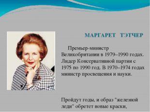 МАРГАРЕТ ТЭТЧЕР Премьер-министр Великобритании в 1979–1990 годах. Лидер Конс