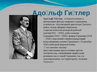 Адо́льф Ги́тлер-основоположник и центральная фигуранационал-социализма, ос