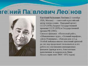 Евге́ний Па́влович Лео́нов(2 сентября 1926, Москва)— советский и российский