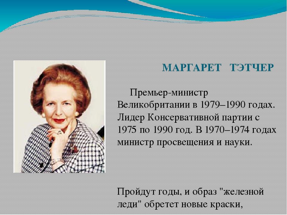МАРГАРЕТ ТЭТЧЕР Премьер-министр Великобритании в 1979–1990 годах. Лидер Конс...