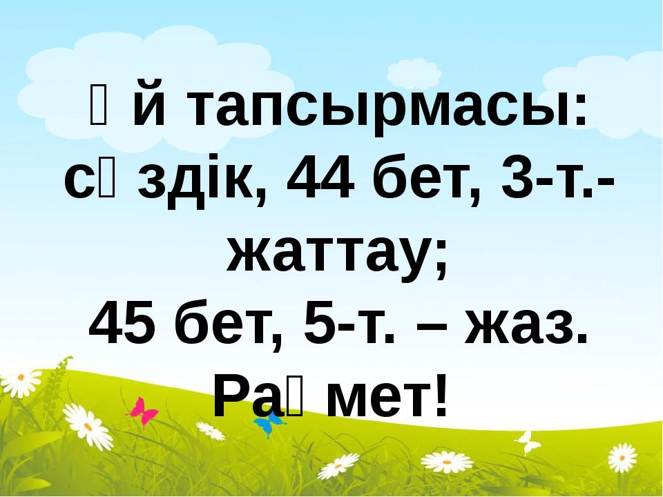 Үй тапсырмасы: сөздік, 44 бет, 3-т.- жаттау; 45 бет, 5-т. – жаз. Рақмет!