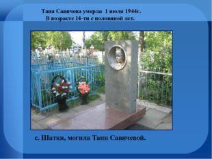 с. Шатки, могила Тани Савичевой. Таня Савичева умерла 1 июля 1944г. В возраст