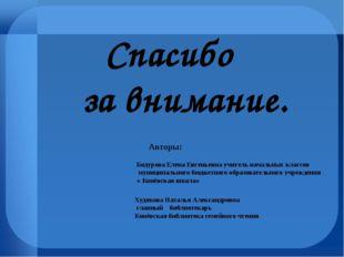 Спасибо за внимание. Авторы: Бодурова Елена Евгеньевна учитель начальных кла