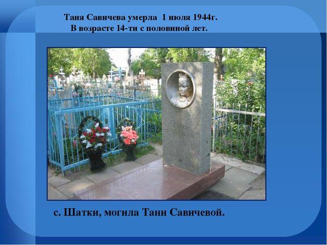 с. Шатки, могила Тани Савичевой. Таня Савичева умерла 1 июля 1944г. В возраст...