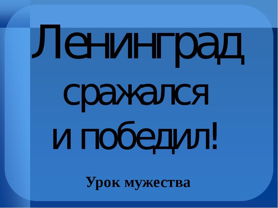 Ленинград сражался и победил! Урок мужества