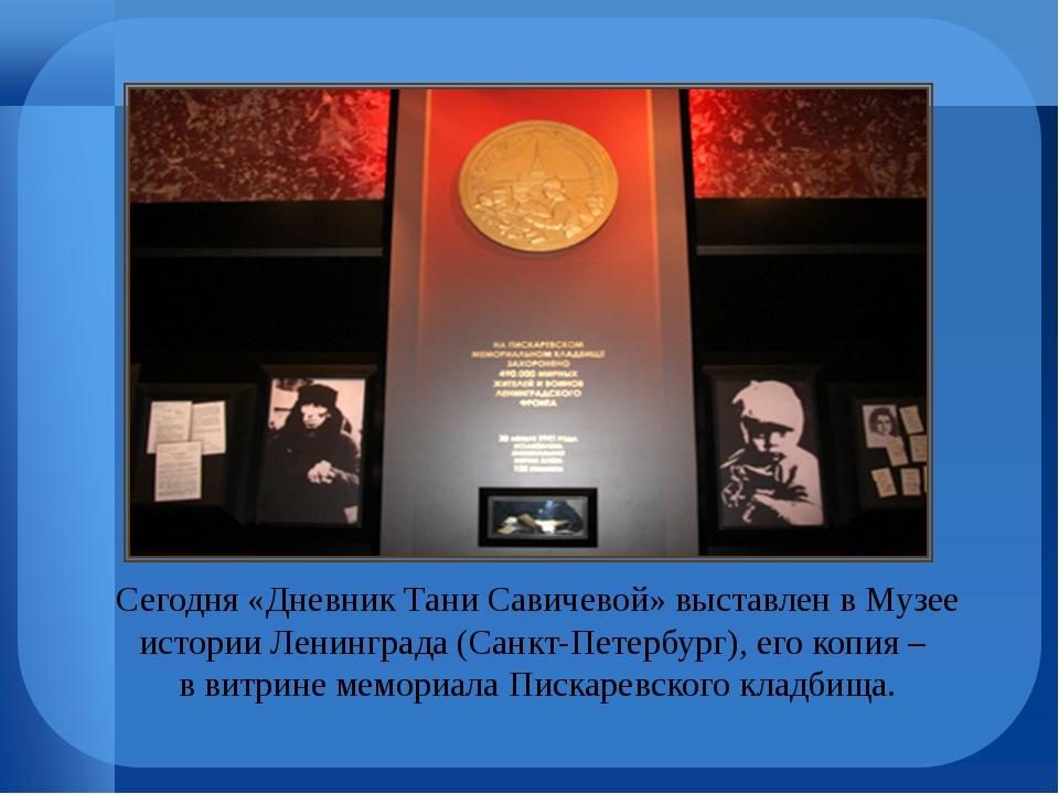 Сегодня «Дневник Тани Савичевой» выставлен в Музее истории Ленинграда (Санкт-...