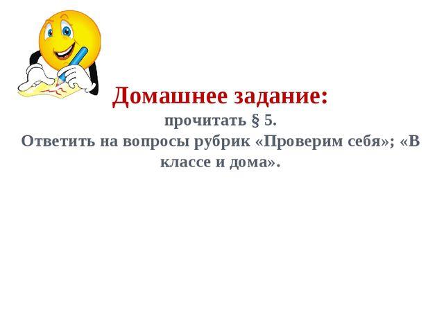 Домашнее задание: прочитать § 5. Ответить на вопросы рубрик «Проверим себя»;...